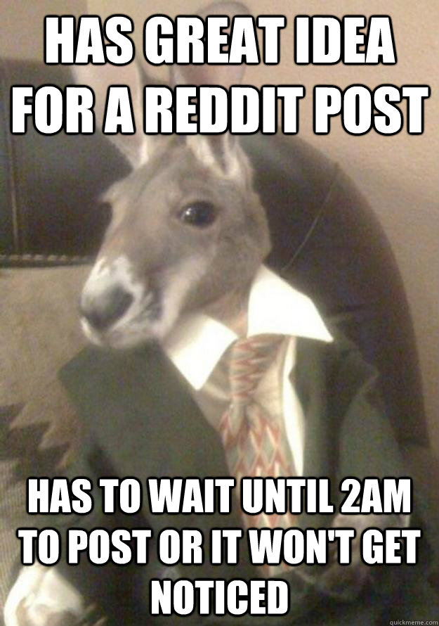 Has great idea for a reddit post Has to wait until 2am to post or it won't get noticed