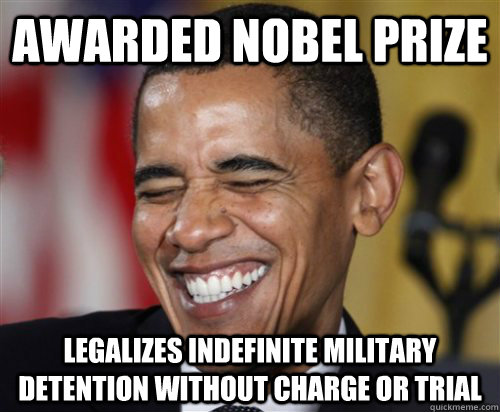 Awarded Nobel Prize Legalizes indefinite military detention without charge or trial  Scumbag Obama