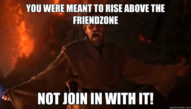 YOU WERE MEANT TO RISE ABOVE THE FRIENDZONE NOT JOIN IN WITH IT!