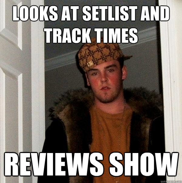 looks at setlist and track times reviews show - looks at setlist and track times reviews show  Scumbag Steve