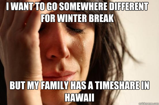 I want to go somewhere different for winter break but my family has a timeshare in Hawaii  - I want to go somewhere different for winter break but my family has a timeshare in Hawaii   First World Problems