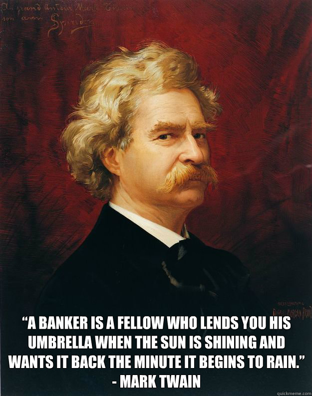 """""""A banker is a fellow who lends you his umbrella when the sun is shining and wants it back the minute it begins to rain."""" - Mark Twain  Doomed Mark Twain"""
