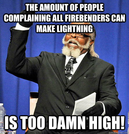 The amount of people complaining all firebenders can make lightning is too damn high! - The amount of people complaining all firebenders can make lightning is too damn high!  Jimmy Mc Millian