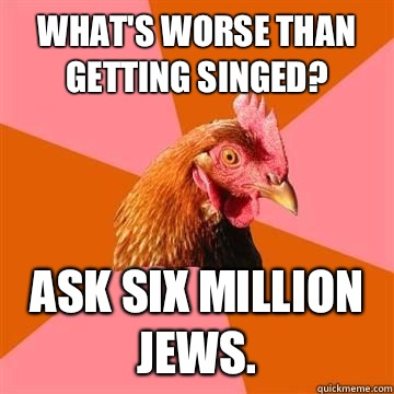 What's worse than getting singed? Ask six million Jews.