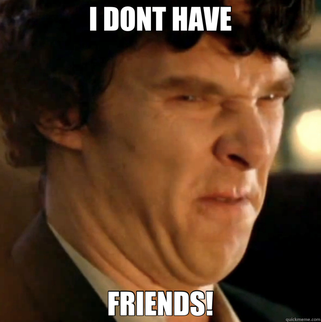 I DONT HAVE FRIENDS! - I DONT HAVE FRIENDS!  Sherlock