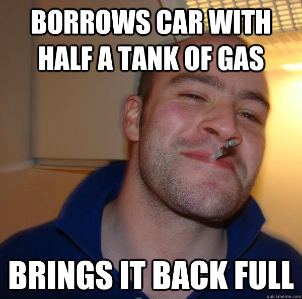 Borrows Car with half a tank of gas Brings it back full - Borrows Car with half a tank of gas Brings it back full  Misc