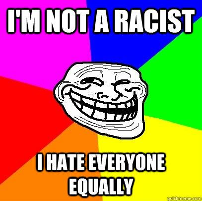 I'm not a racist I hate everyone equally  - I'm not a racist I hate everyone equally   Troll Face