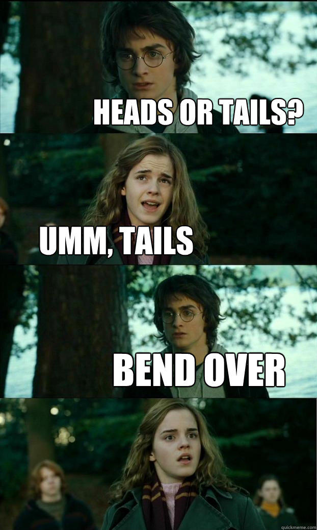 heads or tails? umm, tails bend over  Horny Harry