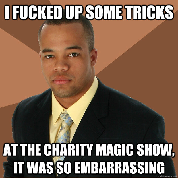 I Fucked Up Some Tricks At The Charity Magic Show It Was So