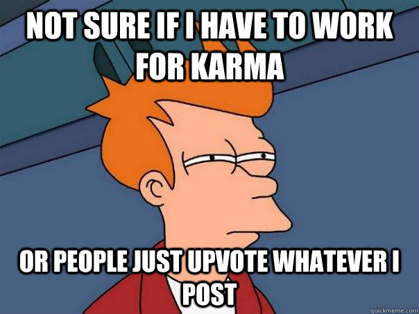 not sure if i have to work for karma Or people just upvote whatever i post - not sure if i have to work for karma Or people just upvote whatever i post  Futurama Fry
