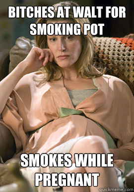 Bitches at Walt for smoking pot Smokes while pregnant - Bitches at Walt for smoking pot Smokes while pregnant  Scumbag Skyler