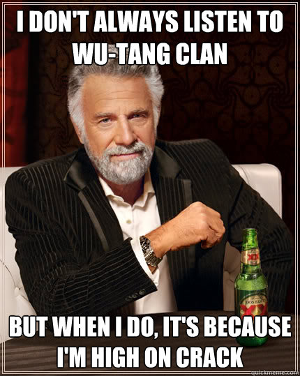 8d7ca260b7d62f23d2e58beefdce01fba07ce6608f0f28ec2bb92a2be3534e61 i don't always listen to wu tang clan but when i do, it's because