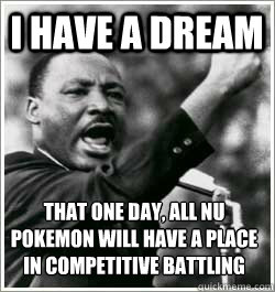 I have a dream that one day, All nu pokemon will have a place in competitive battling