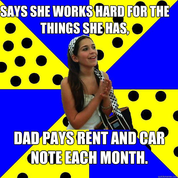 Says she works hard for the things she has, Dad pays rent and car note each month. - Says she works hard for the things she has, Dad pays rent and car note each month.  Sheltered Suburban Kid