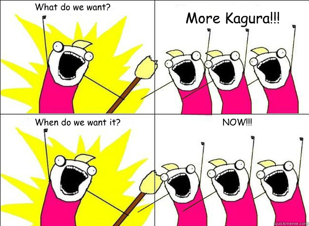 What do we want? More Kagura!!! When do we want it? NOW!!!