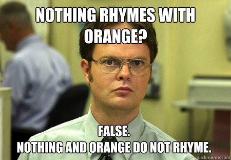 nothing rhymes with orange? False. nothing and orange do not rhyme. - nothing rhymes with orange? False. nothing and orange do not rhyme.  Dwight