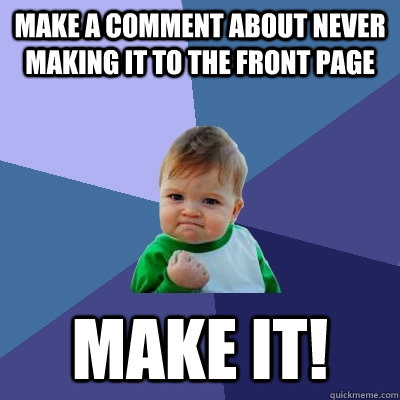 make a comment about never making it to the front page make it! - make a comment about never making it to the front page make it!  Success Kid