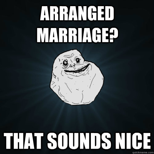 Arranged Marriage? that sounds nice - Arranged Marriage? that sounds nice  Forever Alone