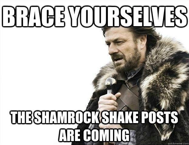 Brace yourselves The Shamrock Shake posts are coming - Brace yourselves The Shamrock Shake posts are coming  BRACEYOSELVES
