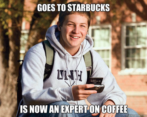 Goes to Starbucks Is now an expert on Coffee - Goes to Starbucks Is now an expert on Coffee  College Freshman