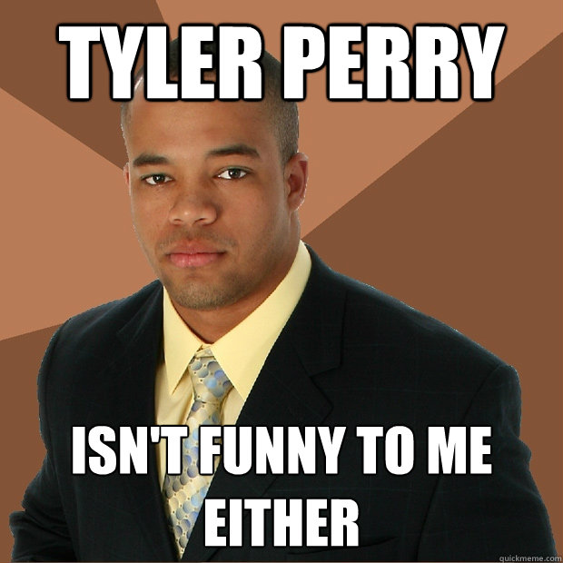 TYLER PERRY ISN'T FUNNY TO ME EITHER - TYLER PERRY ISN'T FUNNY TO ME EITHER  Successful Black Man
