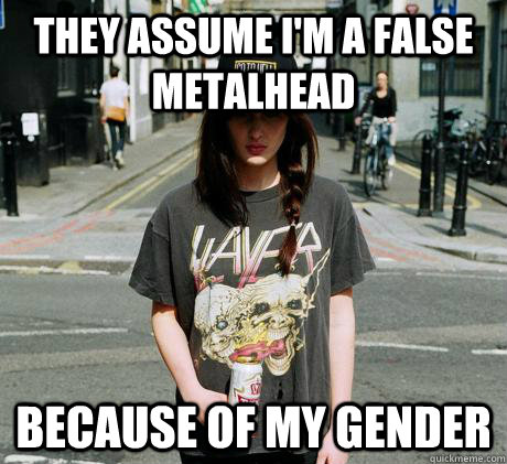 They assume I'm a false metalhead Because of my gender - They assume I'm a false metalhead Because of my gender  Female Metal Problems