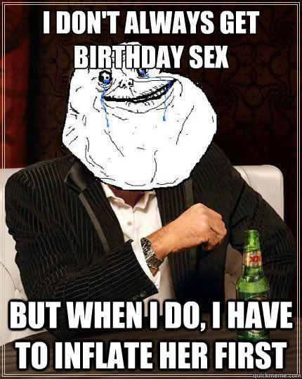 I don't always get birthday sex but when i do, i have to inflate her first  Most Forever Alone In The World