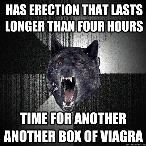 has erection that lasts longer than four hours Time for another another box of viagra - has erection that lasts longer than four hours Time for another another box of viagra  Insanity Wolf