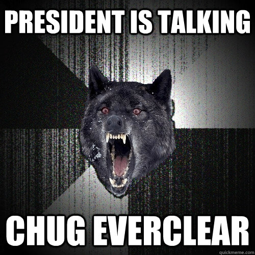 President is talking Chug everclear - President is talking Chug everclear  Insanity Wolf
