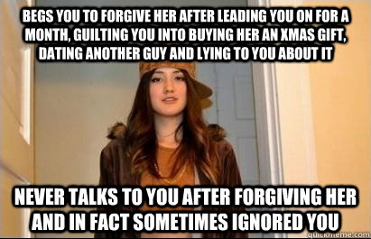 begs you to forgive her after leading you on for a month, guilting you into buying her an xmas gift, dating another guy and lying to you about it never talks to you after forgiving her and in fact sometimes ignored you  Scumbag Stacy