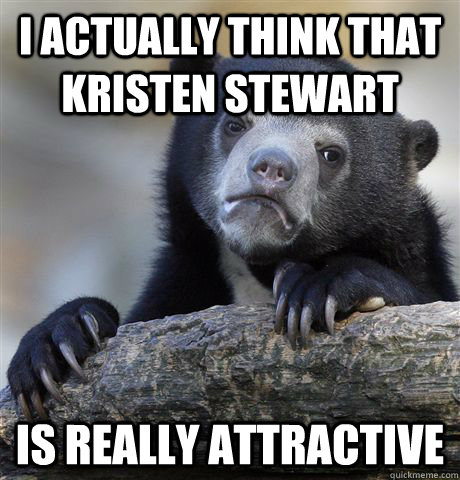 i actually think that Kristen stewart is really attractive - i actually think that Kristen stewart is really attractive  Confession Bear