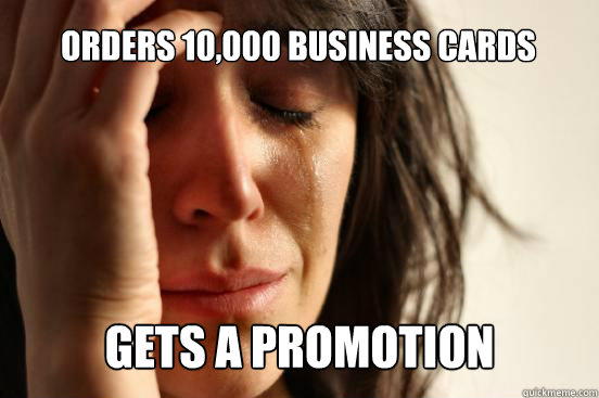 orders 10,000 business cards  gets a promotion  - orders 10,000 business cards  gets a promotion   First World Problems