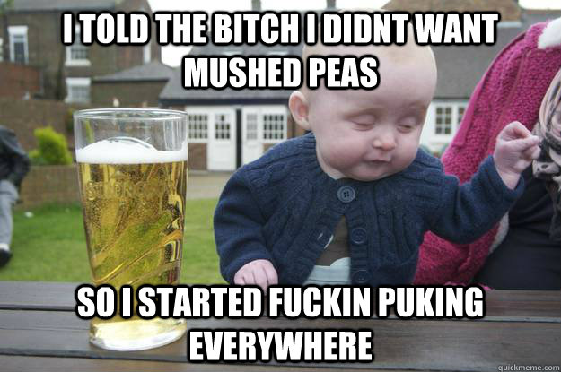 I TOLD THE BITCH I DIDNT WANT MUSHED PEAS SO I STARTED FUCKIN PUKING EVERYWHERE - I TOLD THE BITCH I DIDNT WANT MUSHED PEAS SO I STARTED FUCKIN PUKING EVERYWHERE  drunk baby