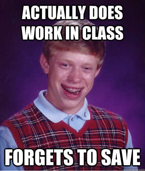 Actually does work in class Forgets to save - Actually does work in class Forgets to save  Bad Luck Brian