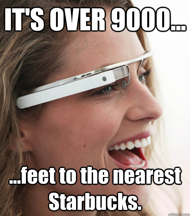 IT'S OVER 9000... ...feet to the nearest Starbucks. - IT'S OVER 9000... ...feet to the nearest Starbucks.  Google Glasses Girl