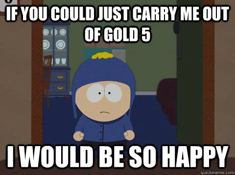 If you could just carry me out of gold 5 i would be so happy