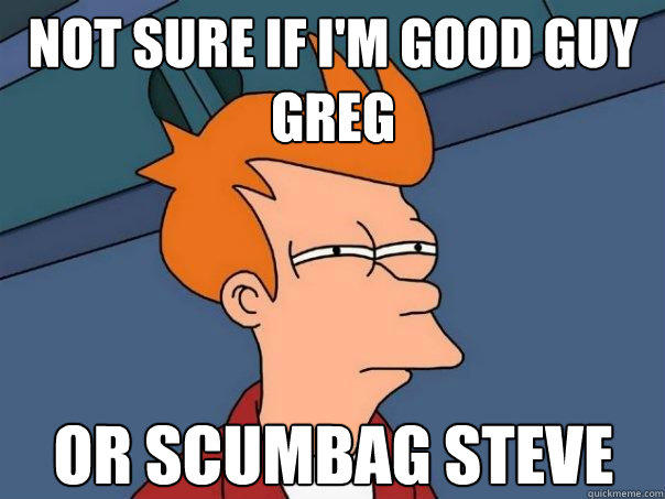 not sure if I'm good guy greg or scumbag steve - not sure if I'm good guy greg or scumbag steve  Futurama Fry