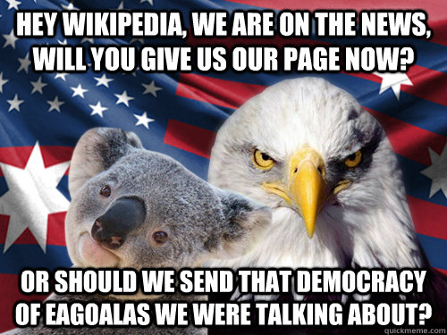 Hey wikipedia, we are on the news, will you give us our page now? or should we send that democracy of eagoalas we were talking about? - Hey wikipedia, we are on the news, will you give us our page now? or should we send that democracy of eagoalas we were talking about?  Ameristralia