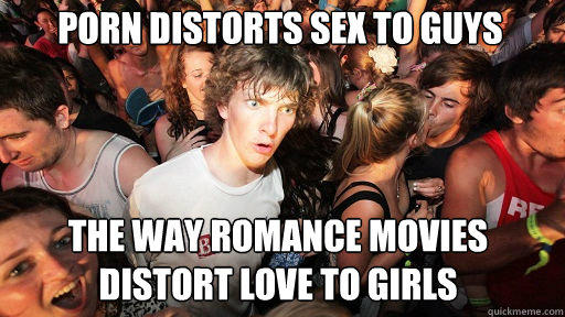 porn distorts sex to guys the way romance movies distort love to girls - porn distorts sex to guys the way romance movies distort love to girls  Sudden Clarity Clarence