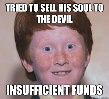 Tried to sell his soul to the devil Insufficient funds  Over Confident Ginger