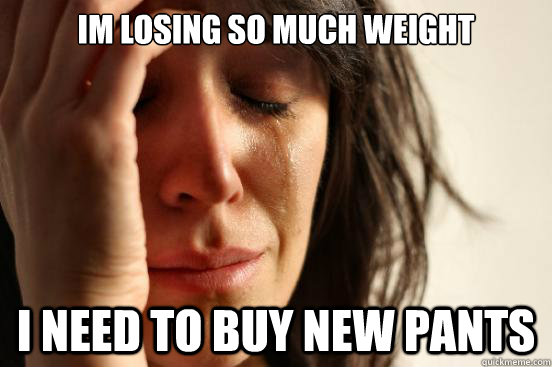 im losing so much weight I need to buy new pants - im losing so much weight I need to buy new pants  First World Problems