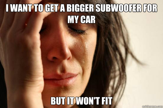 i want to get a bigger subwoofer for my car but it won't fit - i want to get a bigger subwoofer for my car but it won't fit  First World Problems