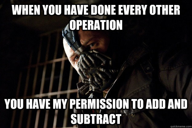 when you have done every other operation you have my permission to add and subtract - when you have done every other operation you have my permission to add and subtract  Angry Bane