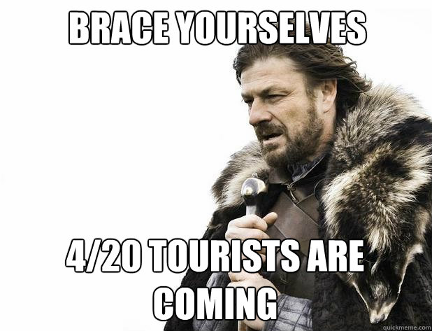 Brace yourselves 4/20 Tourists are coming - Brace yourselves 4/20 Tourists are coming  Misc