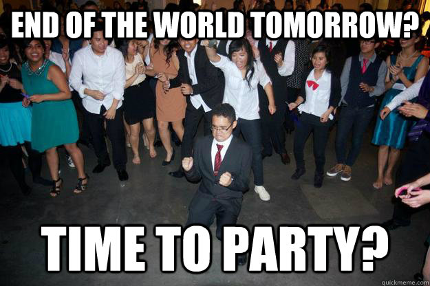 End of the world tomorrow time to party misc quickmeme for Best time to fish tomorrow