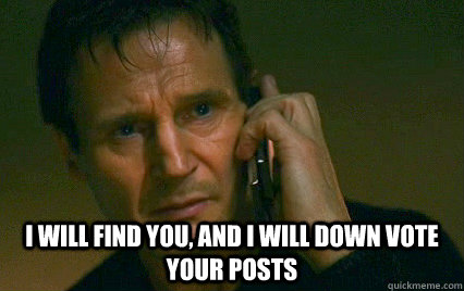 I will find you, and i will down vote your posts