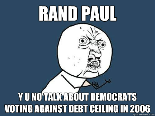 RAND PAUL y u no talk about democrats voting against debt ceiling in 2006 - RAND PAUL y u no talk about democrats voting against debt ceiling in 2006  Y U No
