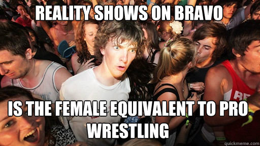 Reality shows on Bravo is the female equivalent to Pro wrestling  - Reality shows on Bravo is the female equivalent to Pro wrestling   Sudden Clarity Clarence