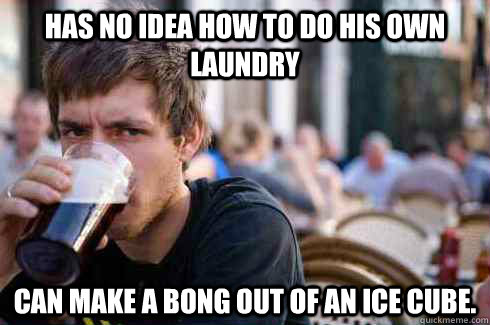 Has no idea how to do his own laundry Can make a bong out of an ice cube. - Has no idea how to do his own laundry Can make a bong out of an ice cube.  Lazy College Senior
