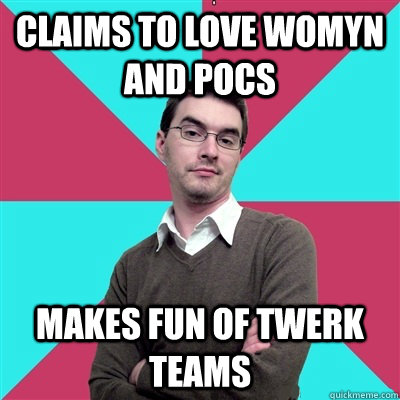 Claims to love womyn and pocs Makes fun of twerk teams